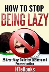 How To Stop Being Lazy - 25 Great Ways To Defeat Laziness And Procrastination Kindle Edition
