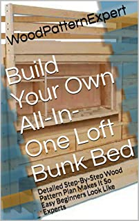 Build Your Own All-In-One Loft Bunk Bed: Detailed Step-By-Step Wood Pattern Plan Makes It So Easy Beginners Look Like Experts