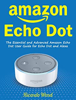 Amazon Echo Dot: The Essential and Advanced Amazon Echo Dot User Guide for Echo Dot and Alexa (Manual book – Mar 2018)