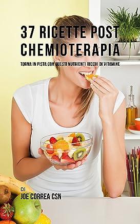 37 Ricette Post Chemioterapia: 37 Ricette Post Chemioterapia