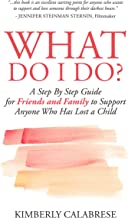 What Do I Do?: A Step by Step Guide for Friends and Family to Support Anyone Who Has Lost a Child