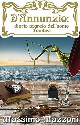 DAnnunzio: diario segreto dellUomo dOmbra (DAnnunzio: diario segreto delluomo dombra. Vol. 1)