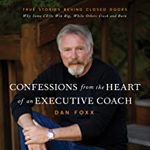 Confessions from the Heart of an Executive Coach: True Stories Behind Closed Doors: Why Some CEOs Win Big, While Others Cr...