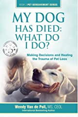 My Dog Has Died: What Do I Do?: Making Decisions and Healing The Trauma of Pet Loss (The Pet Bereavement Series Book 2) Kindle Edition