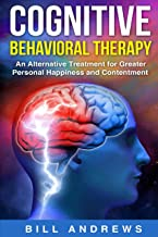Cognitive Behavioral Therapy - An Alternative Treatment for Greater Personal Happiness and Contentment (cognitive behavior therapy , CBT book 2)