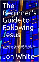 The Beginner's Guide to Following Jesus: a practical handbook to get you moving on the Way of Christ