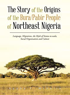 The Story of the Origins of the Bura/Pabir People of Northeast Nigeria: Language, Migrations, the Myth of Yamta-Ra-Wala, Social Organization and Culture