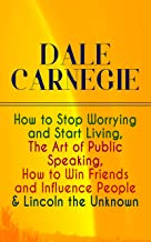DALE CARNEGIE: How to Stop Worrying and Start Living, The Art of Public Speaking, How to Win Friends and Influence People & Lincoln the Unknown