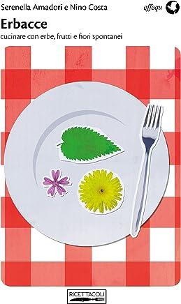 Erbacce: cucinare con erbe, frutti e fiori spontanei