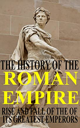 The History of the Roman Empire - rise and fall of the of its greatest Emperors: From Julius Caesar, Augustus and Nero to Diocletian and Constantine (English Edition)