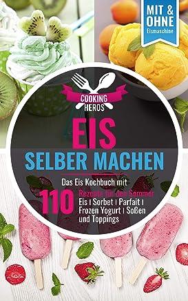Eis selber machen: Das Eis Kochbuch mit 110 Rezepte für den Sommer Eis│Sorbet│Parfait│Frozen Yogurt│Soßen und Toppings Mit und Ohne Eismaschine (Eis selber machen Kochbuch 1) (German Edition)
