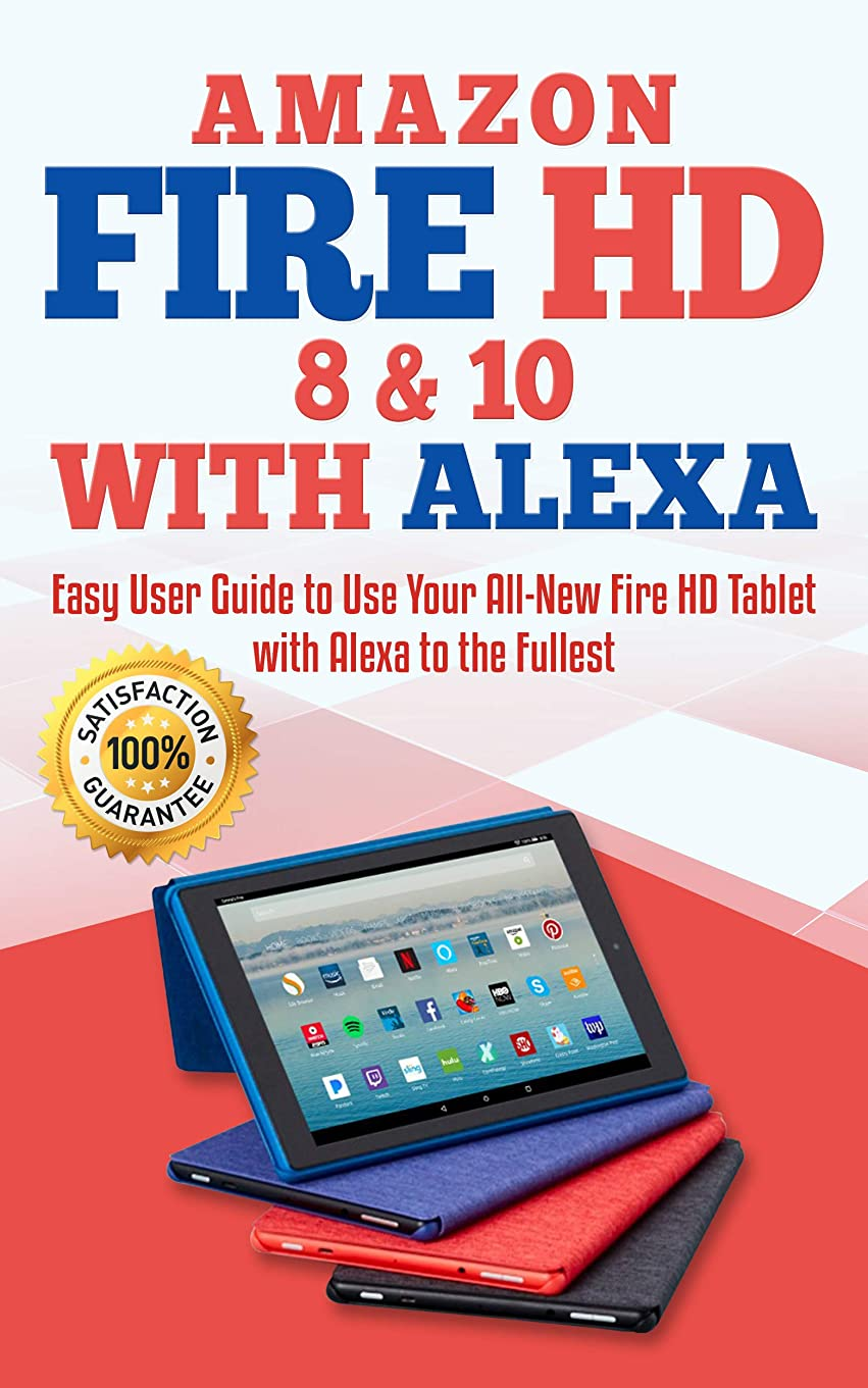 抵抗力がある毎年取り消すAmazon Fire HD 8 & 10 with Alexa: Easy User Guide to Use Your All-New Fire HD Tablet with Alexa to the Fullest (English Edition)