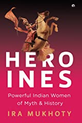 Heroines: Powerful Indian Women of Myth and History Kindle Edition