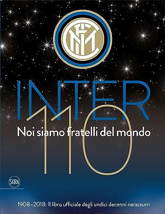 Inter 110 noi siamo fratelli del mondo. 1908-2018: il libro ufficiali degli undici decenni nerazzurri. Ediz. illustrata