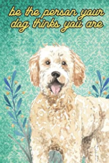 Be The Person Your Dog Thinks You Are: Golden Doodle Pet Dog Funny Notebook and Journal. Hilarious Gag Book For School Home Office Note Taking, Drawing, Sketching, Notes or Daily Planner