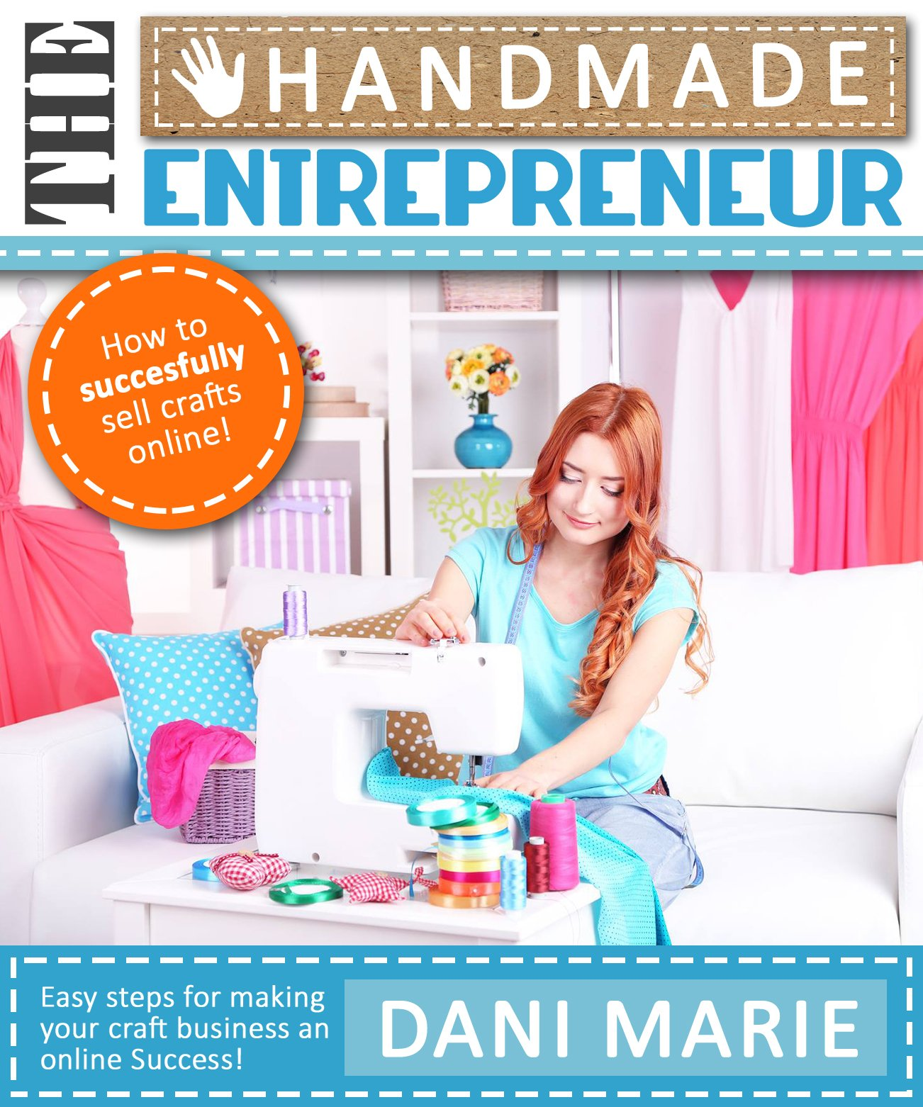Download The Handmade Entrepreneur—How To Sell On Etsy, Or Anywhere Else: Easy Steps For Building A Real Business Around Your Craft... 