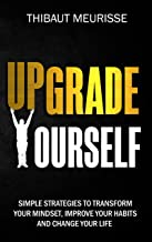 Upgrade Yourself: Simple Strategies to Transform Your Mindset, Improve Your Habits and Change Your Life