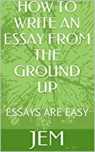 HOW TO WRITE AN ESSAY FROM THE GROUND UP: ESSAYS ARE EASY