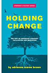 Holding Change: The Way of Emergent Strategy Facilitation and Mediation (Emergent Strategy Series) Kindle Edition