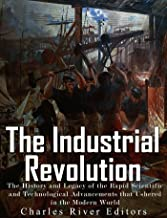 The Industrial Revolution: The History and Legacy of the Rapid Scientific and Technological Advancements that Ushered in the Modern World