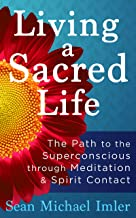Living a Sacred Life: The Path to the Superconscious through Meditation and Spirit Contact
