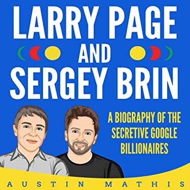 Larry Page and Sergey Brin: Biography of the Secretive Google Billionaires