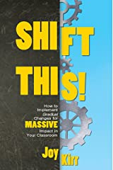 Shift This!: How to Implement Gradual Changes for MASSIVE Impact in Your Classroom Kindle Edition