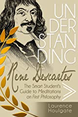 UNDERSTANDING RENÉ DESCARTES: The Smart Student's Guide to Meditations on First Philosophy (Smart Student's Guides to Philosophical Classics Book 7) Kindle Edition