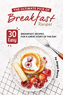The Ultimate Pick of Breakfast Recipes: 30 Easy Breakfast Recipes for A Great Start of The Day
