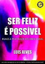Ser Feliz É Possível: Rumo à Felicidade Incondicional (Portuguese Edition)