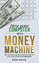Turn Your Computer Into a Money Machine in 2019: How to make money from home and grow your income fast, with no prior experience! Set up within a week!