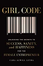 Girl Code: Unlocking the Secrets to Success, Sanity, and Happiness for the Female Entrepreneur