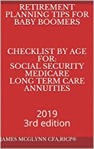 Retirement Planning Tips for Baby Boomers    Checklist by age for: Social Security Medicare Long term Care Annuities: 2019 3rd edition