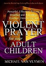 Violent Prayer for your Adult Children: Powerful, Effectual, Fervent, Steadfast and Relentless, Fearless, Unwavering and Violent Prayer for your Adult Children