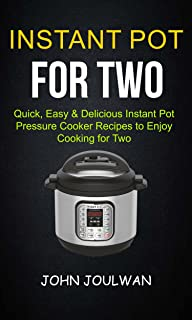 Instant Pot For Two: Quick, Easy & Delicious Pressure Cooker Recipes To Enjoy Cooking For Two