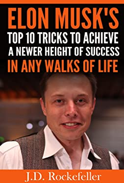 Elon Musk's Top 10 Tricks to Achieve a Newer Height of Success in Any Walks of Life (J.D. Rockefeller's Book Club)