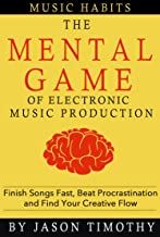 Music Habits - The Mental Game of Electronic Music Production: Finish Songs Fast, Beat Procrastination and Find Your Creative Flow
