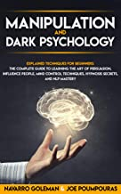 MANIPULATION AND DARK PSYCHOLOGY: EXPLAINED TECHNIQUES FOR BEGINNERS: THE COMPLETE GUIDE TO LEARNING THE ART OF PERSUASION...