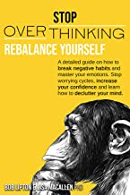 STOP OVERTHINKING: Rebalance Yourself. A detailed guide on how to break negative habits and master your emotions. Stop wor...