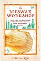 The Beeswax Workshop: How to Make Your Own Natural Candles, Cosmetics, Cleaners, Soaps, Healing Balms and More Kindle Edition