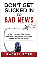 Don't Get Sucked Into Bad News: A short manual on how to cope when you're bombarded with notions that the world is falling apart Kindle Edition