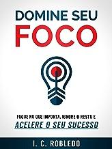 Domine Seu Foco: Foque no Que Importa, Ignore o Resto e Acelere o Seu Sucesso (Portuguese Edition)