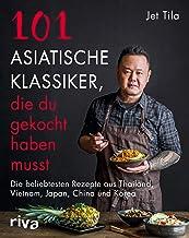 101 asiatische Klassiker, die du gekocht haben musst: Die beliebtesten Rezepte aus Thailand, Vietnam, Japan, China und Korea