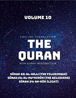 THE QURAN - ENGLISH TRANSLATION WITH SURAH INTRODUCTION - VOLUME 10: Surah 22: al-Hajj (The Pilgrimage);  Surah 23: al-Mu'minun (The Believers);  Surah 24: an-Nur (Light)