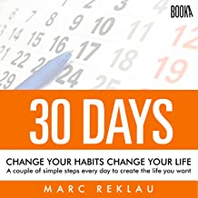 30 Days - Change Your Habits, Change Your Life: A Couple of Simple Steps Every Day to Create the Life You Want