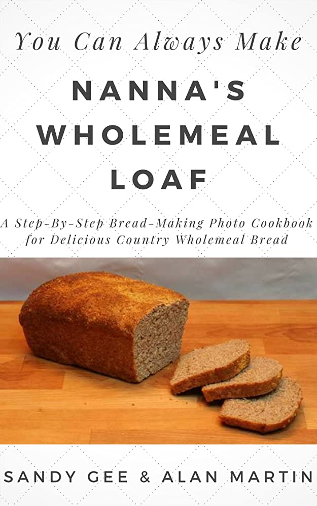 磁石寂しい観察するNanna's Wholemeal Loaf: A Step-By-Step Bread-Making Photo Cookbook for Delicious Country Wholemeal Bread (You Can Always Make 2) (English Edition)
