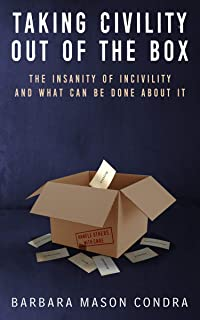 Taking Civility Out of the Box: The Insanity of Incivility and What Can Be Done About It