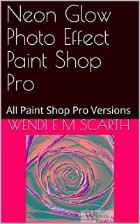Neon Glow Photo Effect Paint Shop Pro: All Paint Shop Pro Versions (Paint Shop Pro Made Easy Book 346)