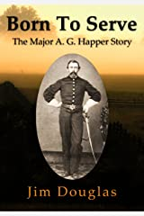 Born To Serve: The Major A. G. Happer Story Kindle Edition