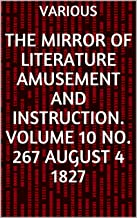 The Mirror of Literature Amusement and Instruction. Volume 10 No. 267 August 4 1827